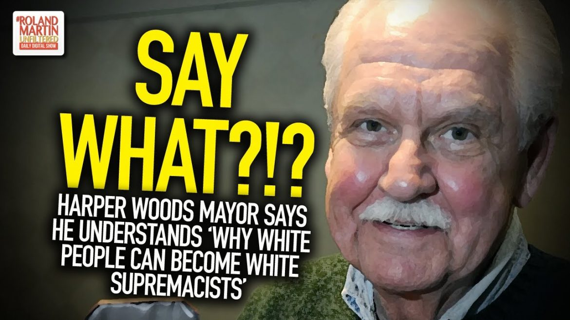 SAY WHAT?!? Harper Woods Mayor Says He Understands 'Why White People Can Become White Supremacists'